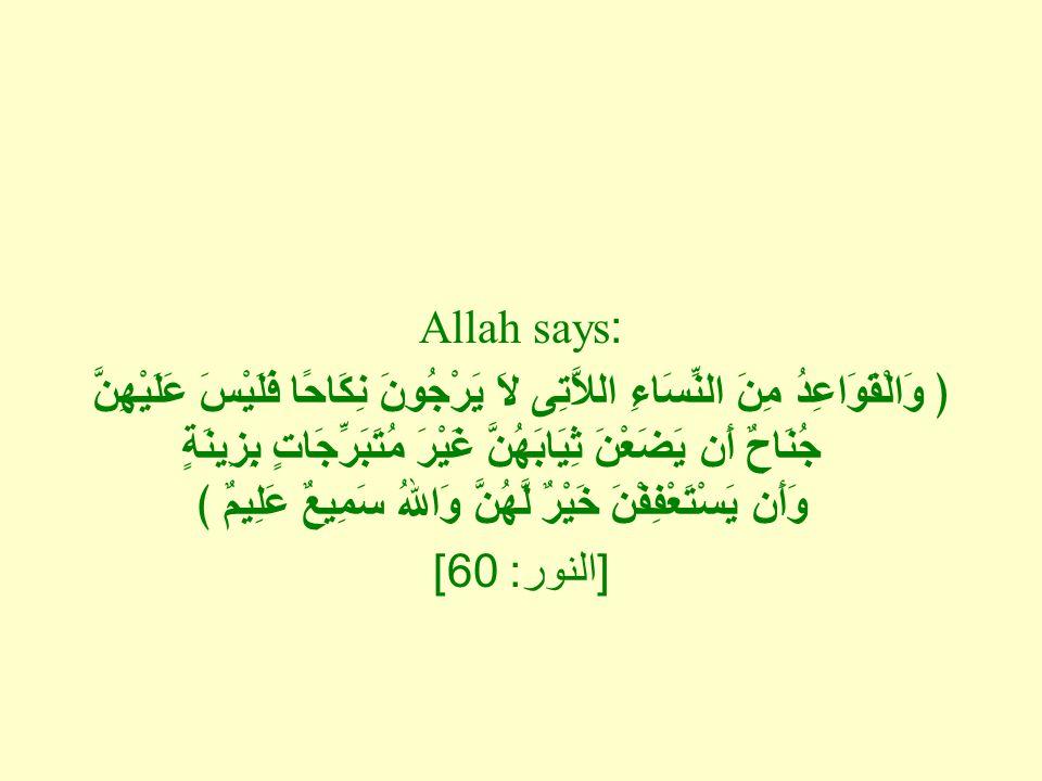Allah says: ﴿ وَالْقَوَاعِدُ مِنَ النِّسَاءِ اللاَّتِى لاَ يَرْجُونَ نِكَاحًا فَلَيْسَ عَلَيْهِنَّ جُنَاحٌ أَن يَضَعْنَ ثِيَابَهُنَّ غَيْرَ مُتَبَرِّجَاتٍ بِزِينَةٍ وَأَن يَسْتَعْفِفْنَ خَيْرٌ لَّهُنَّ وَاللهُ سَمِيعٌ عَلِيمٌ ﴾ [ النور : 60]