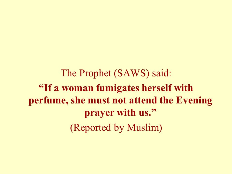 The Prophet (SAWS) said: If a woman fumigates herself with perfume, she must not attend the Evening prayer with us. (Reported by Muslim)