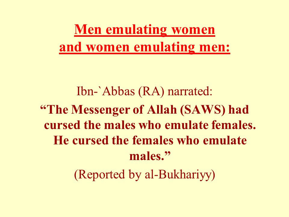 Men emulating women and women emulating men: Ibn-`Abbas (RA) narrated: The Messenger of Allah (SAWS) had cursed the males who emulate females.