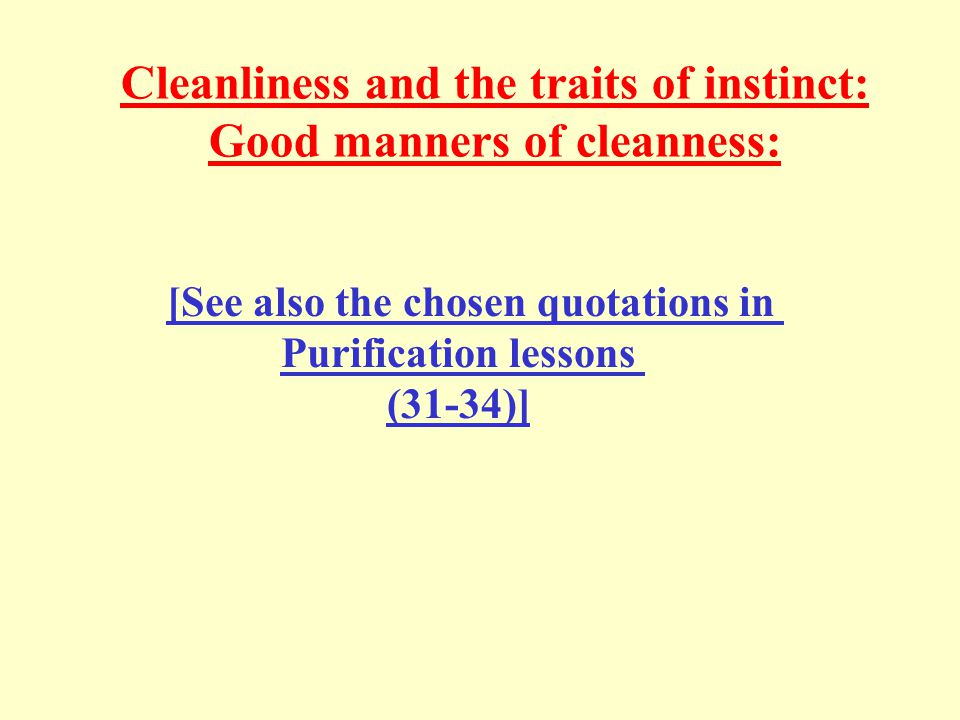 Cleanliness and the traits of instinct: Good manners of cleanness: [See also the chosen quotations in Purification lessons (31-34)]