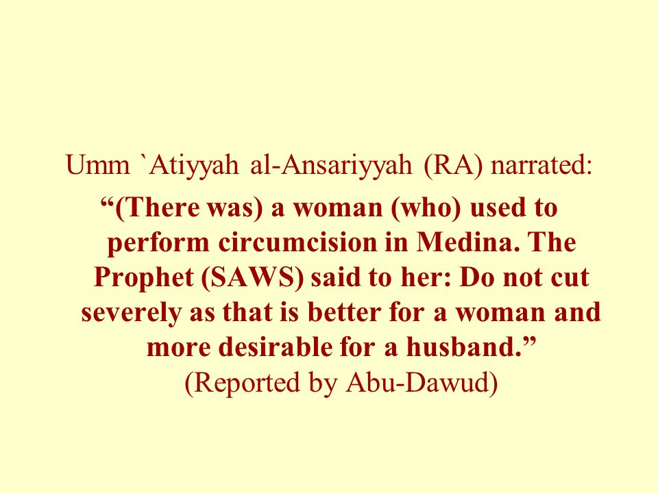 """Umm `Atiyyah al-Ansariyyah (RA) narrated: """"(There was) a woman (who) used to perform circumcision in Medina. The Prophet (SAWS) said to her: Do not cu"""