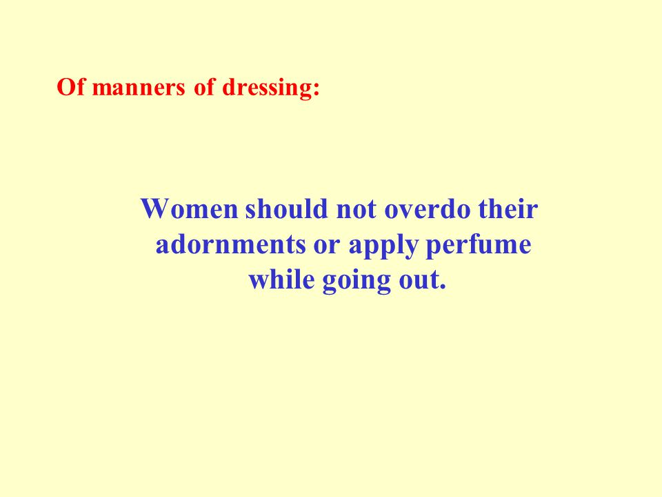 Of manners of dressing: Women should not overdo their adornments or apply perfume while going out.