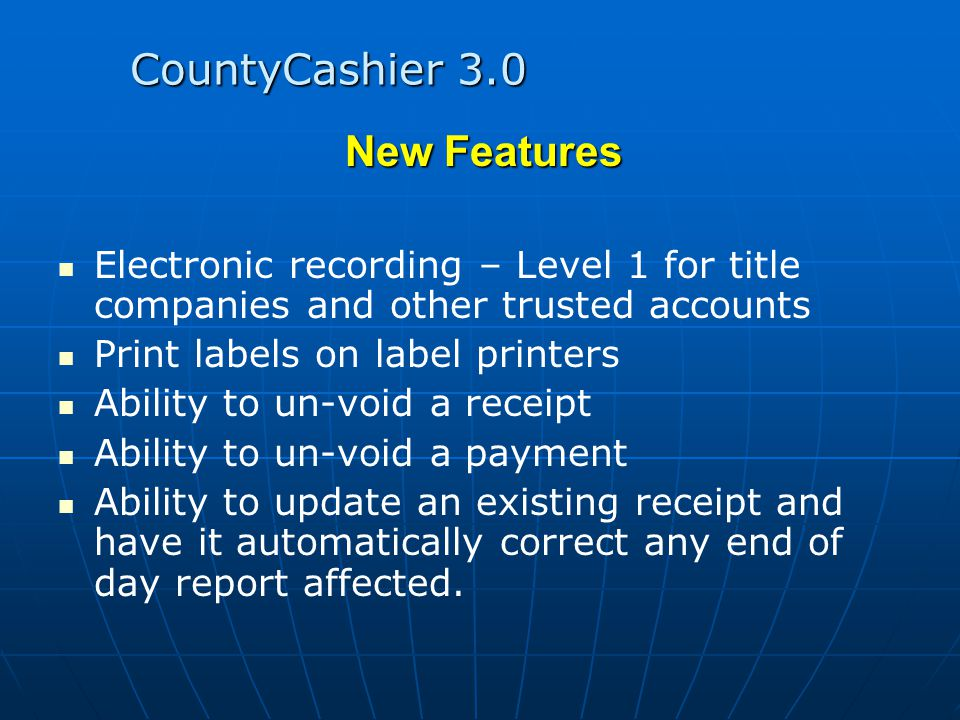 CountyCashier 3.0 New Features Electronic recording – Level 1 for title companies and other trusted accounts Print labels on label printers Ability to un-void a receipt Ability to un-void a payment Ability to update an existing receipt and have it automatically correct any end of day report affected.