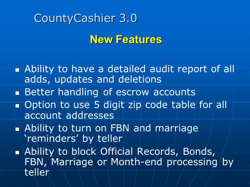 CountyCashier 3.0 New Features Ability to have a detailed audit report of all adds, updates and deletions Better handling of escrow accounts Option to use 5 digit zip code table for all account addresses Ability to turn on FBN and marriage 'reminders' by teller Ability to block Official Records, Bonds, FBN, Marriage or Month-end processing by teller