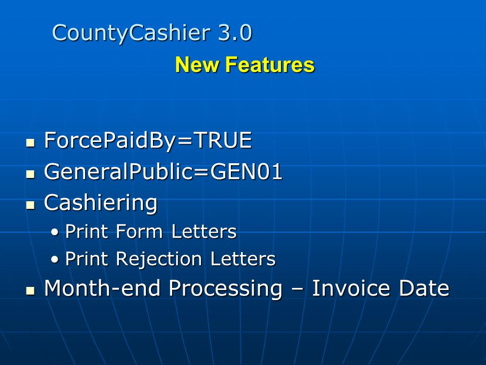 CountyCashier 3.0 ForcePaidBy=TRUE ForcePaidBy=TRUE GeneralPublic=GEN01 GeneralPublic=GEN01 Cashiering Cashiering Print Form LettersPrint Form Letters Print Rejection LettersPrint Rejection Letters Month-end Processing – Invoice Date Month-end Processing – Invoice Date New Features
