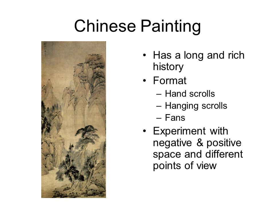 Chinese Painting Has a long and rich history Format –Hand scrolls –Hanging scrolls –Fans Experiment with negative & positive space and different points of view