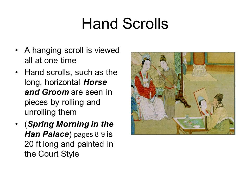 Hand Scrolls A hanging scroll is viewed all at one time Hand scrolls, such as the long, horizontal Horse and Groom are seen in pieces by rolling and unrolling them (Spring Morning in the Han Palace) pages 8-9 is 20 ft long and painted in the Court Style