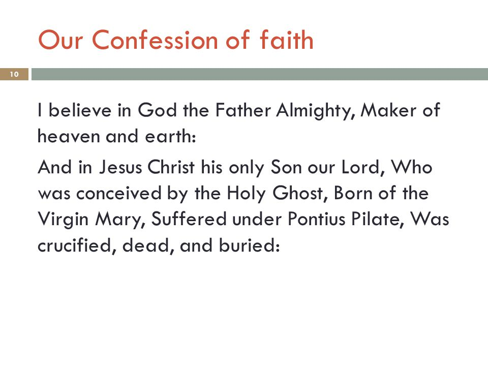 Our Confession of faith 10 I believe in God the Father Almighty, Maker of heaven and earth: And in Jesus Christ his only Son our Lord, Who was conceived by the Holy Ghost, Born of the Virgin Mary, Suffered under Pontius Pilate, Was crucified, dead, and buried: