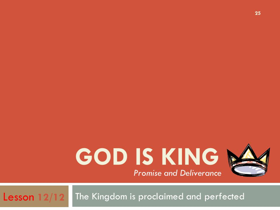 GOD IS KING The Kingdom is proclaimed and perfected 25 Lesson 12/12 Promise and Deliverance