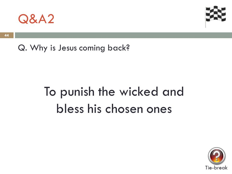 Q&A2 44 Q. Why is Jesus coming back To punish the wicked and bless his chosen ones Tie-break