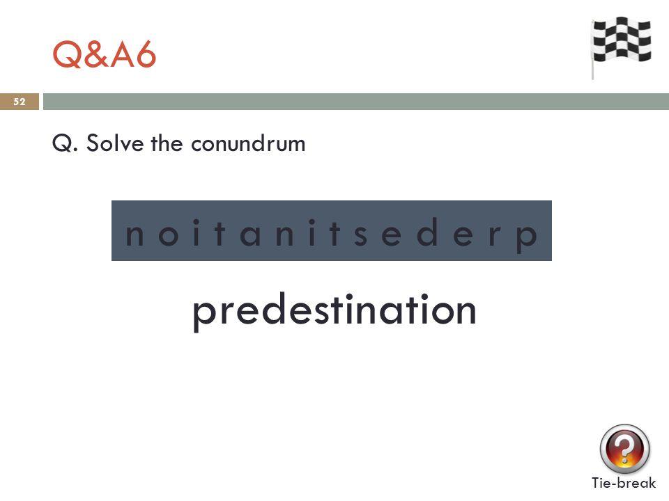 Q&A6 52 Q. Solve the conundrum Tie-break n o i t a n i t s e d e r p predestination