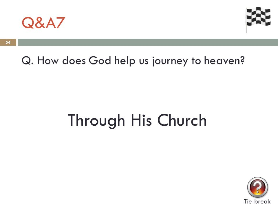 Q&A7 54 Q. How does God help us journey to heaven Tie-break Through His Church