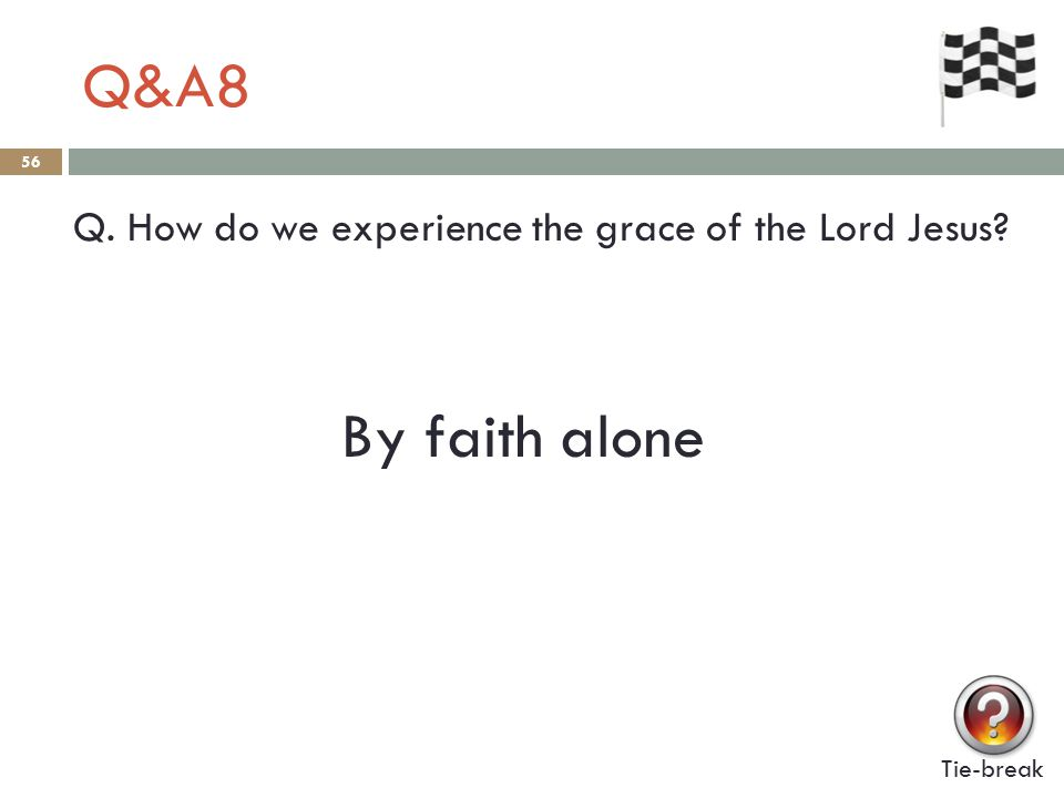 Q&A8 56 Q. How do we experience the grace of the Lord Jesus Tie-break By faith alone