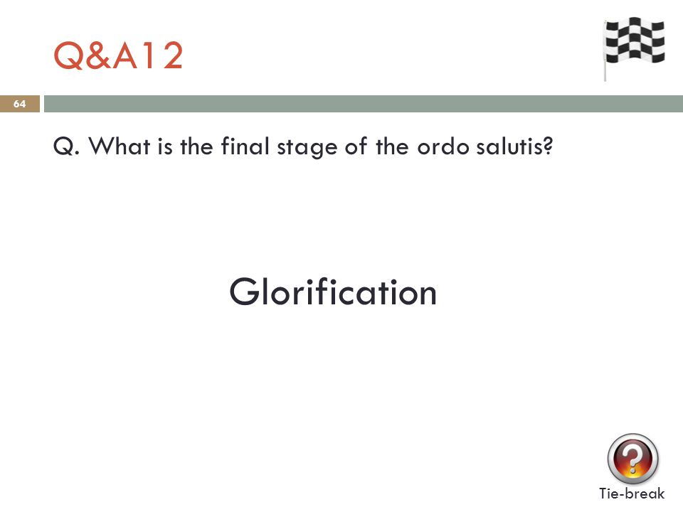 Q&A12 64 Q. What is the final stage of the ordo salutis Tie-break Glorification
