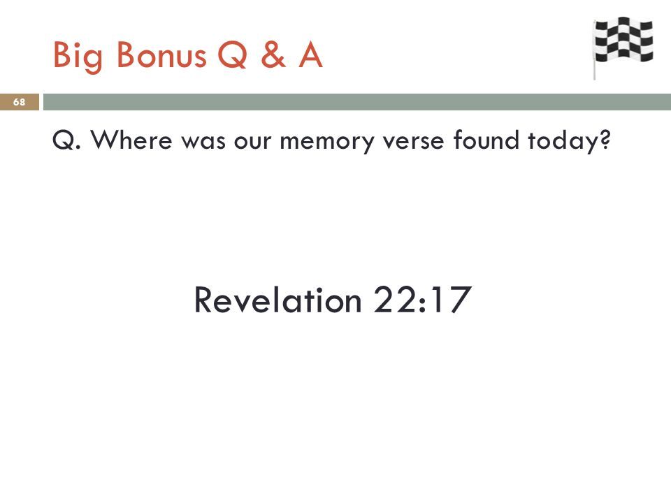 Big Bonus Q & A 68 Q. Where was our memory verse found today Revelation 22:17