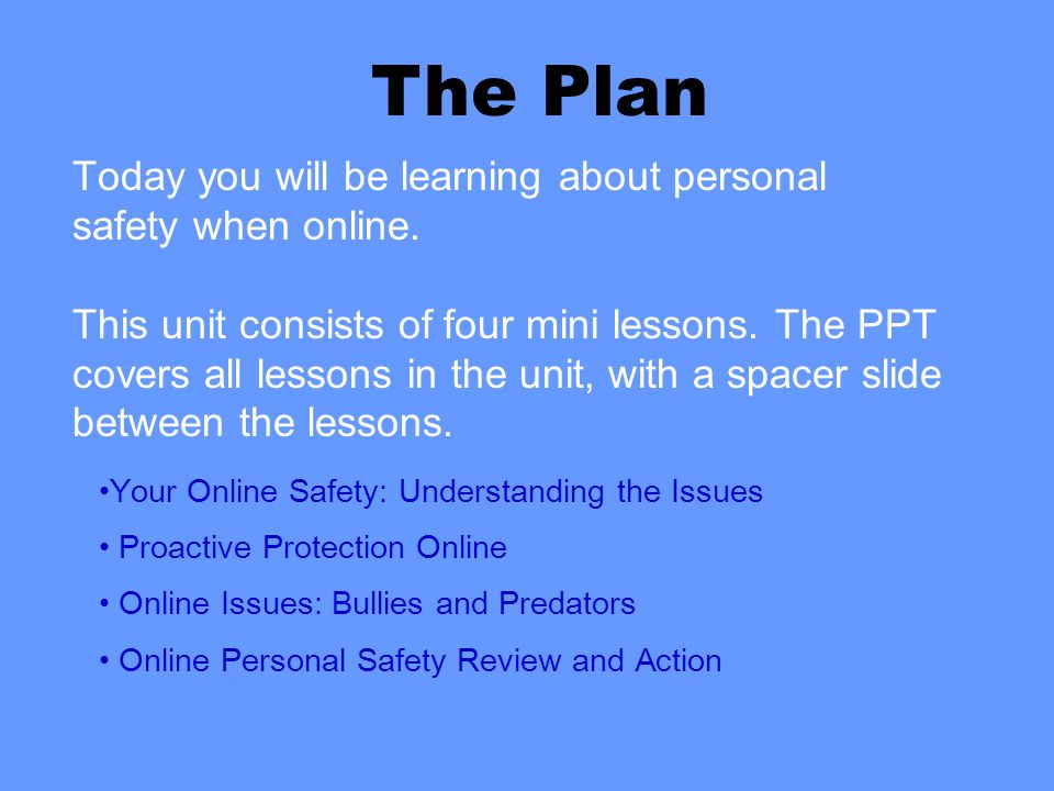 Today you will be learning about personal safety when online. This unit consists of four mini lessons. The PPT covers all lessons in the unit, with a
