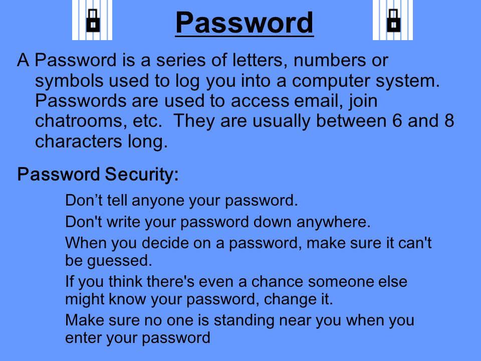 Password A Password is a series of letters, numbers or symbols used to log you into a computer system.