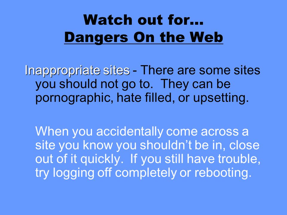Watch out for… Dangers On the Web Inappropriate sites Inappropriate sites - There are some sites you should not go to.