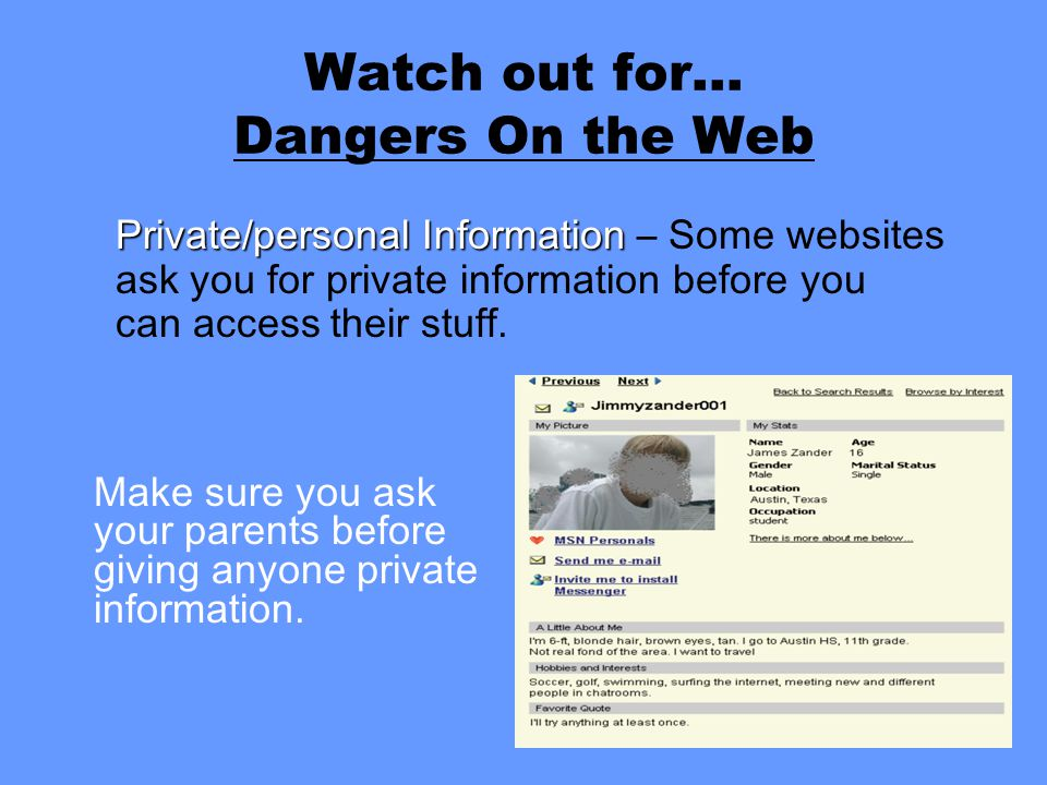 Make sure you ask your parents before giving anyone private information. Private/personal Information Private/personal Information – Some websites ask