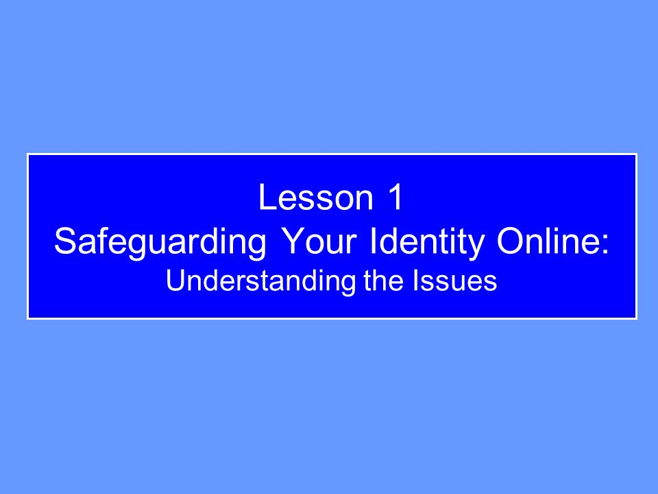 Lesson 1 Safeguarding Your Identity Online: Understanding the Issues