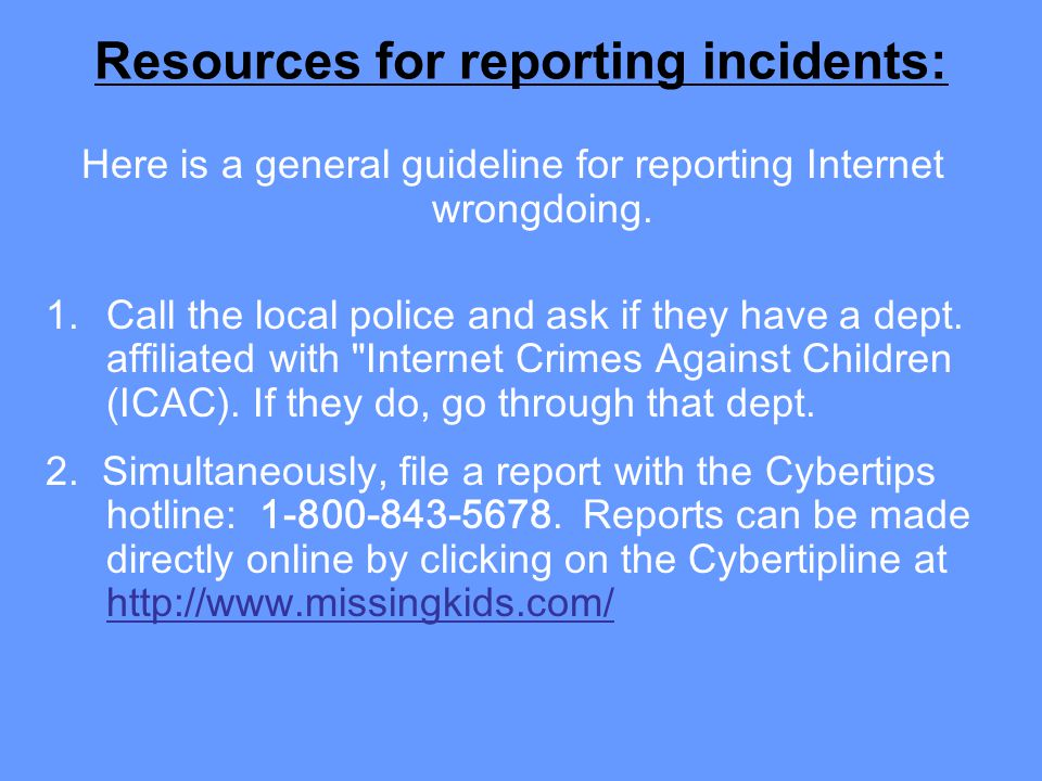 Resources for reporting incidents: Here is a general guideline for reporting Internet wrongdoing. 1.Call the local police and ask if they have a dept.
