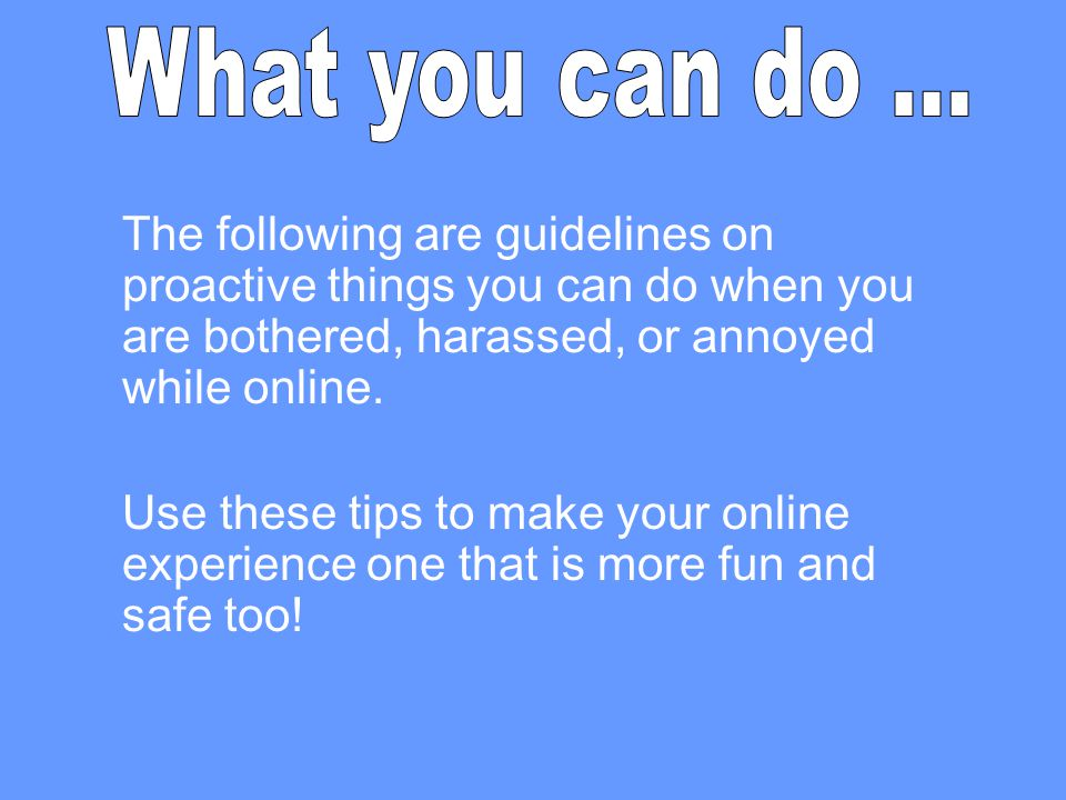 The following are guidelines on proactive things you can do when you are bothered, harassed, or annoyed while online. Use these tips to make your onli
