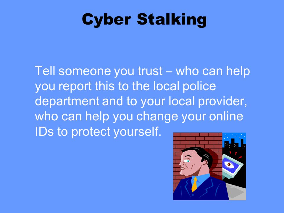 Cyber Stalking Tell someone you trust – who can help you report this to the local police department and to your local provider, who can help you change your online IDs to protect yourself.