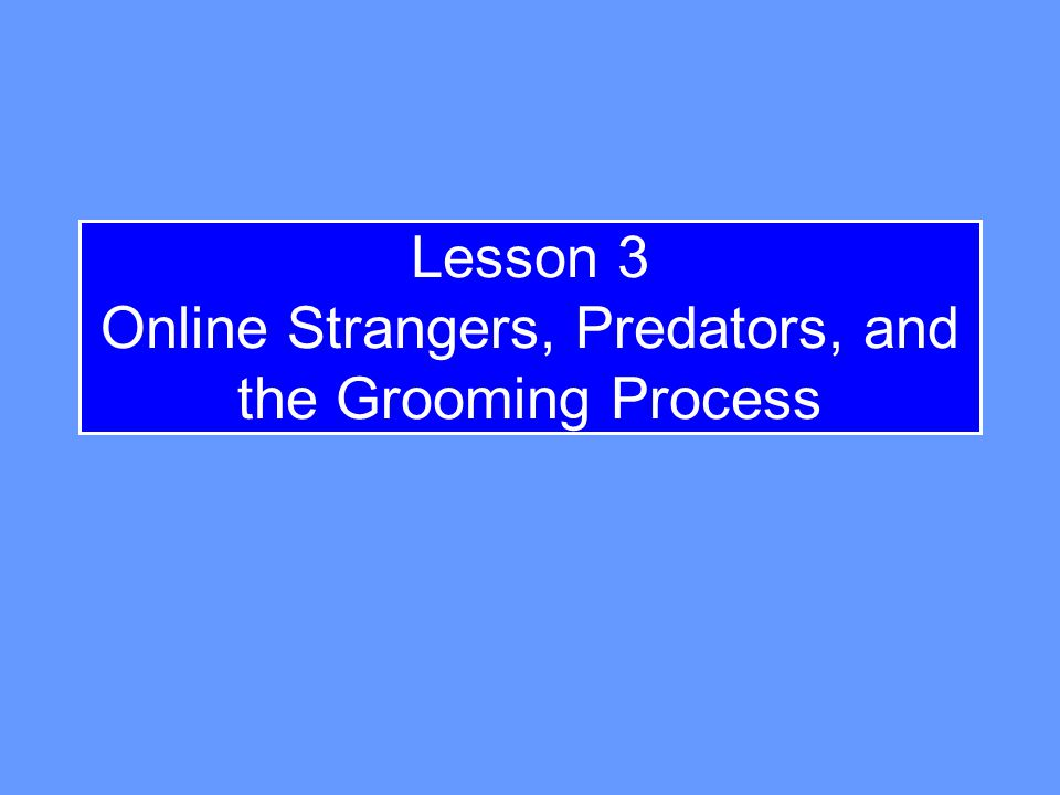 Lesson 3 Online Strangers, Predators, and the Grooming Process