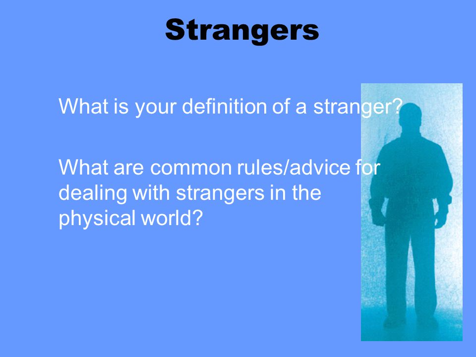 Strangers What is your definition of a stranger? What are common rules/advice for dealing with strangers in the physical world?