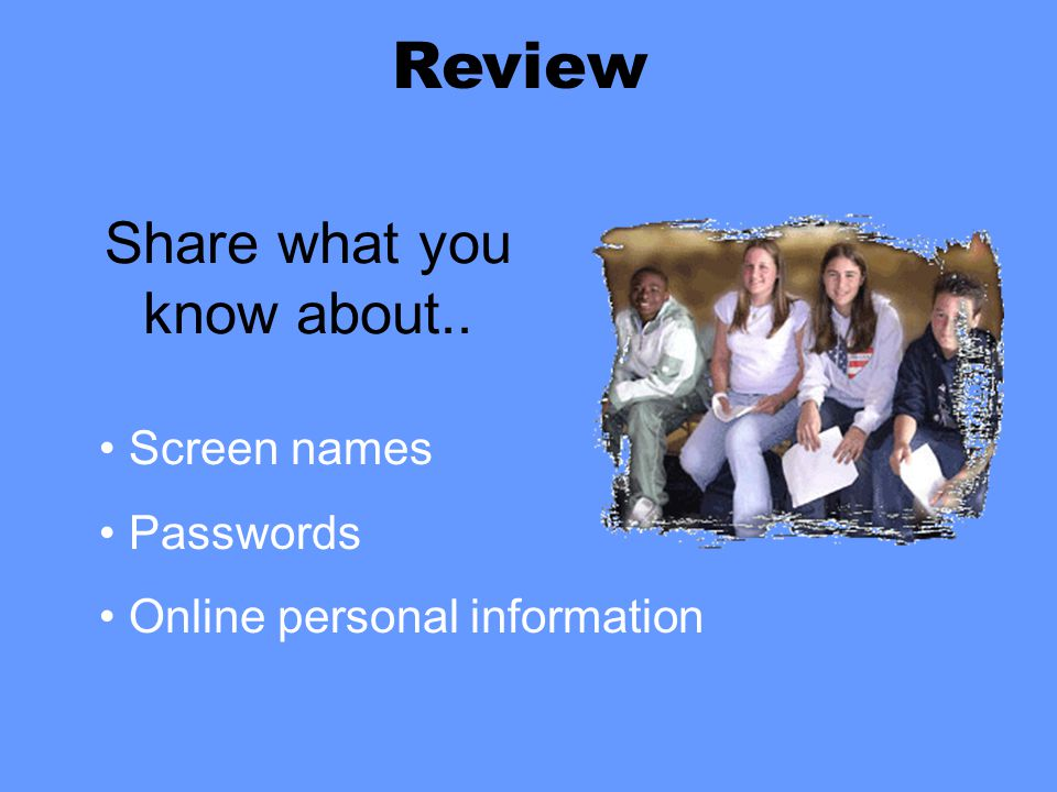 Share what you know about.. Screen names Passwords Online personal information Review