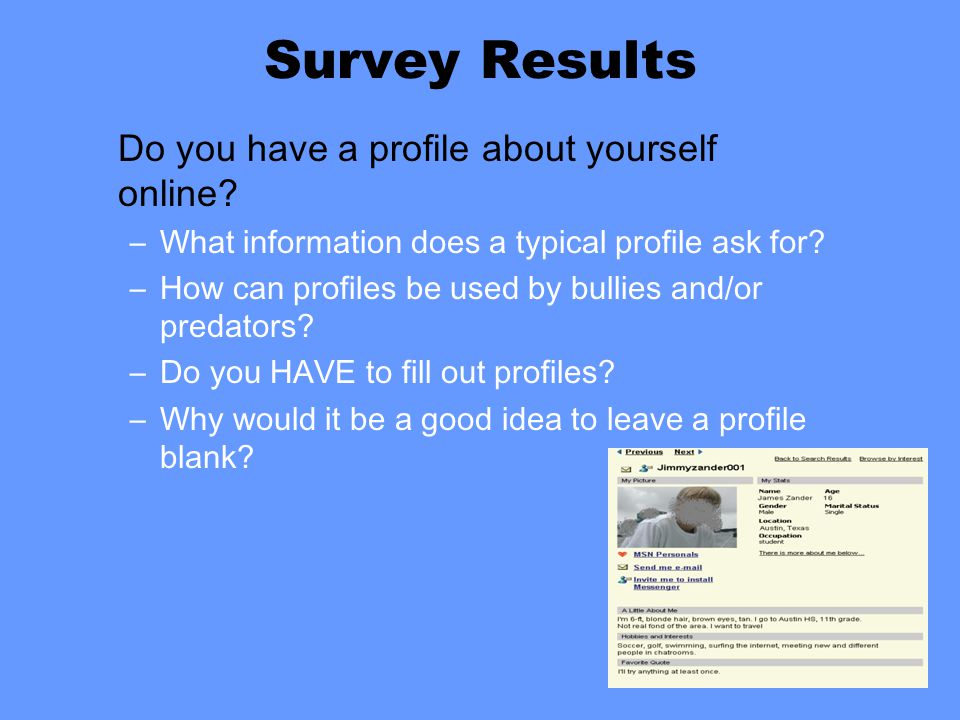Survey Results Do you have a profile about yourself online? –What information does a typical profile ask for? –How can profiles be used by bullies and