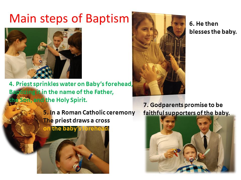 Main steps of Baptism 4. Priest sprinkles water on Baby's forehead, Baptizing it in the name of the Father, the Son, and the Holy Spirit. 6. He then b