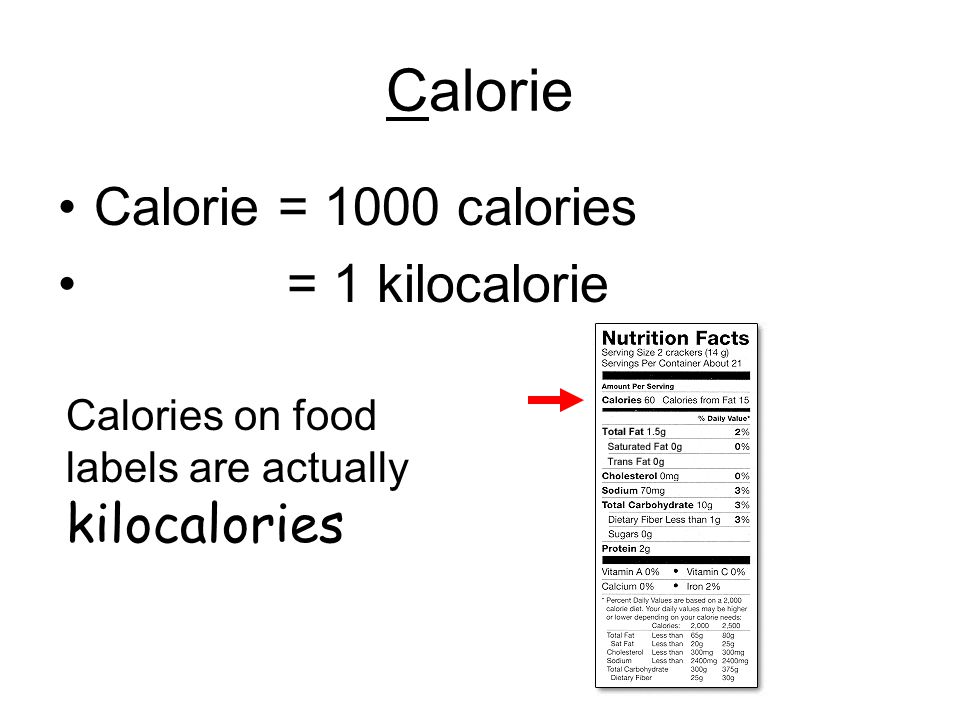 Calorie Calorie = 1000 calories = 1 kilocalorie Calories on food labels are actually kilocalories