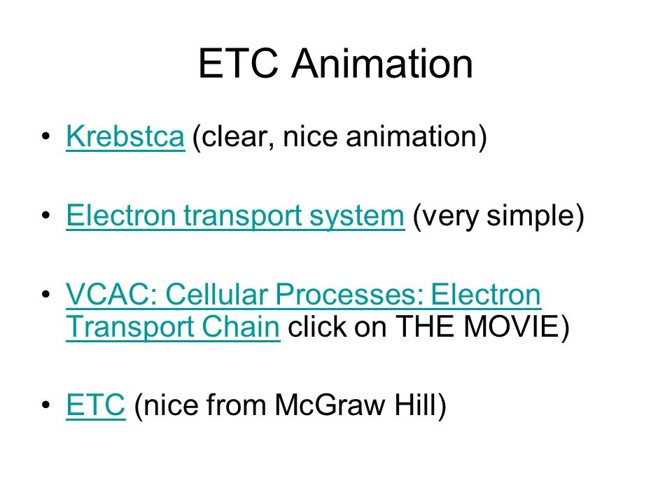 ETC Animation Krebstca (clear, nice animation)Krebstca Electron transport system (very simple)Electron transport system VCAC: Cellular Processes: Electron Transport Chain click on THE MOVIE)VCAC: Cellular Processes: Electron Transport Chain ETC (nice from McGraw Hill)ETC