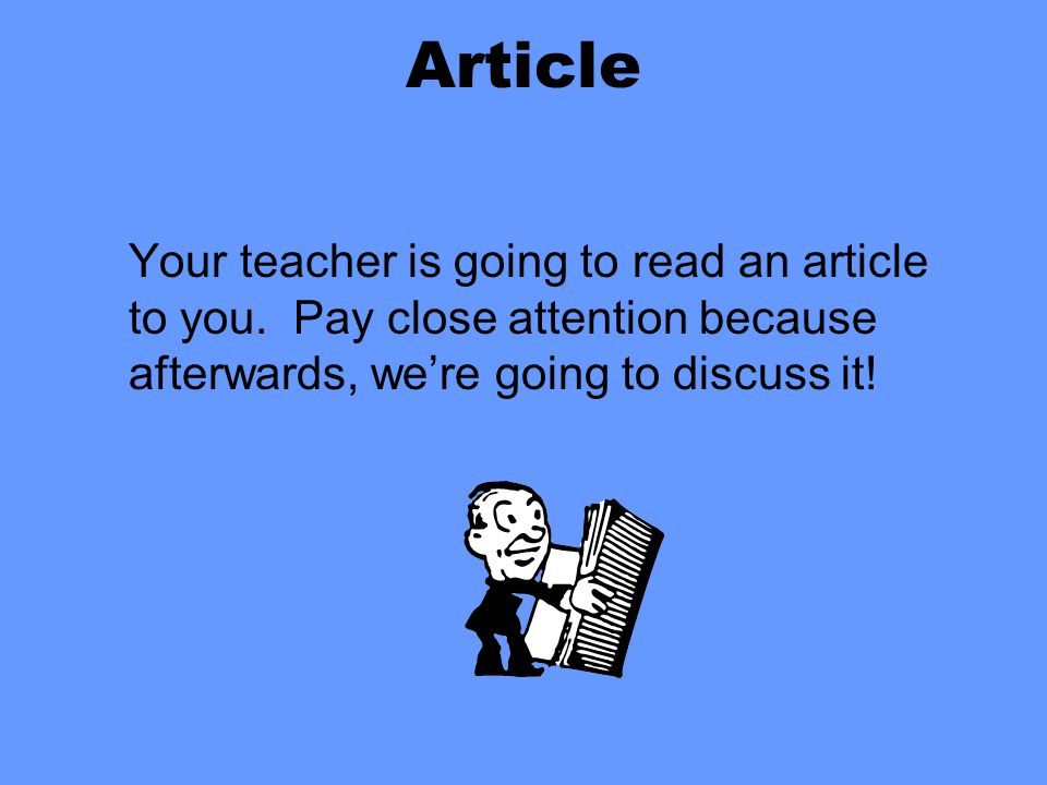 Article Your teacher is going to read an article to you. Pay close attention because afterwards, we're going to discuss it!