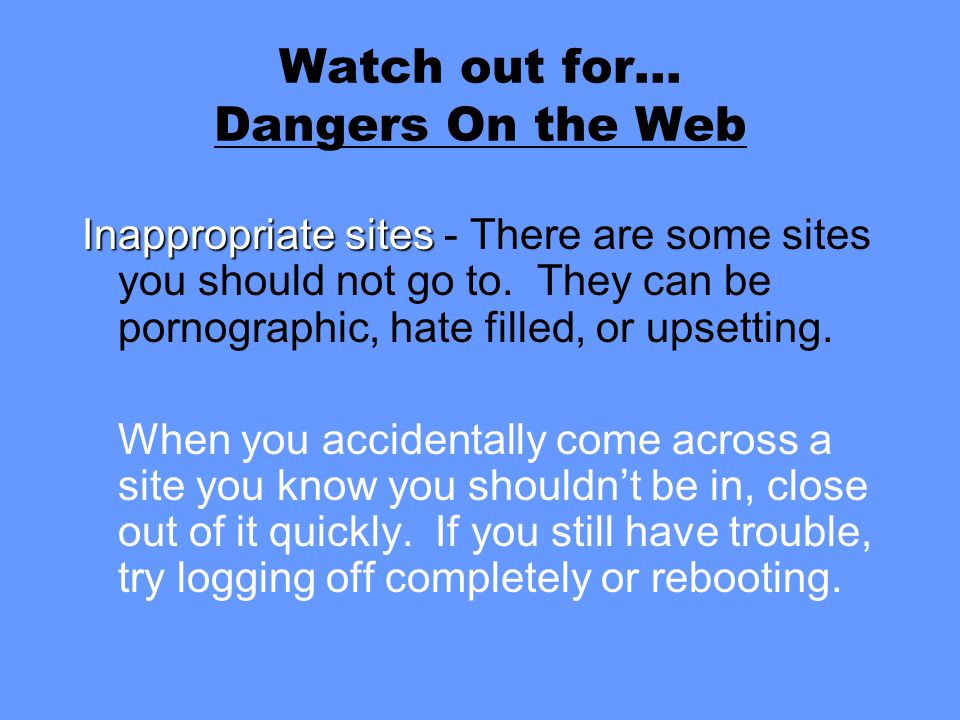 Watch out for… Dangers On the Web Inappropriate sites Inappropriate sites - There are some sites you should not go to. They can be pornographic, hate