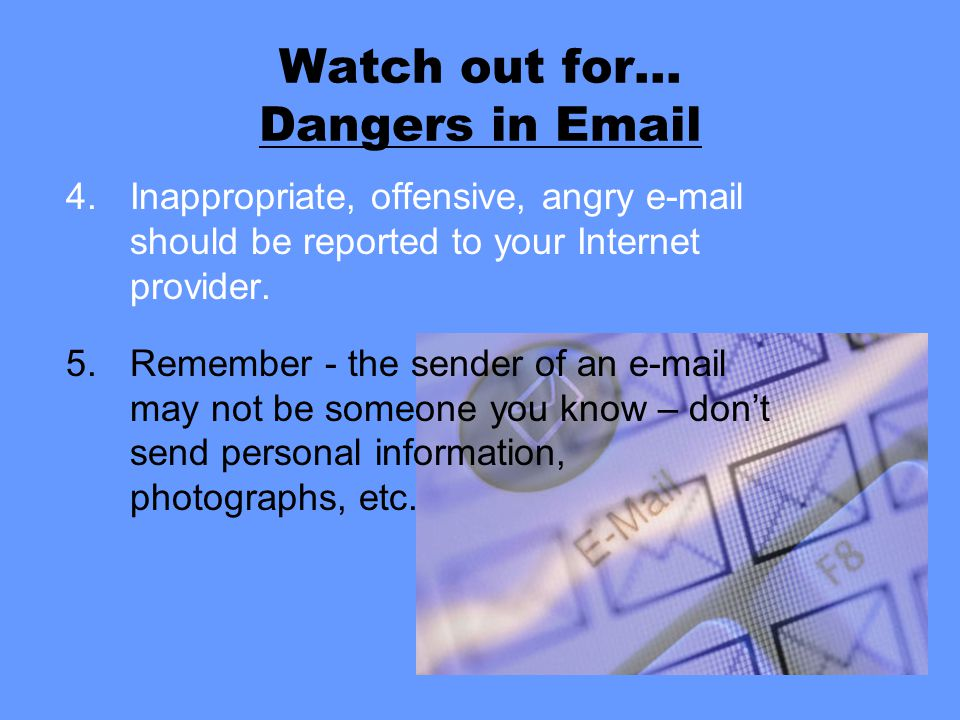 Watch out for… Dangers in Email 4.Inappropriate, offensive, angry e-mail should be reported to your Internet provider. 5.Remember - the sender of an e