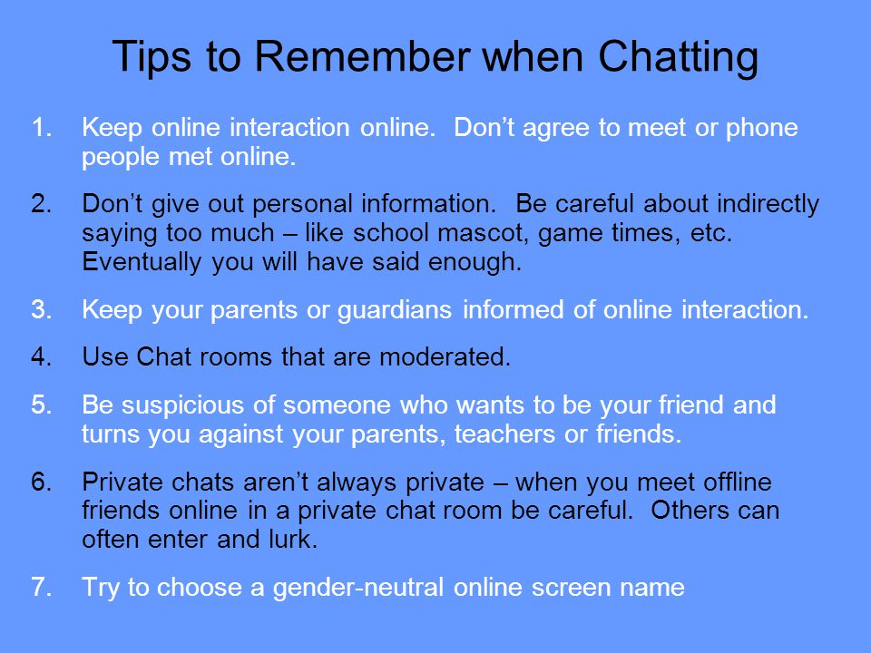 Tips to Remember when Chatting 1.Keep online interaction online. Don't agree to meet or phone people met online. 2.Don't give out personal information