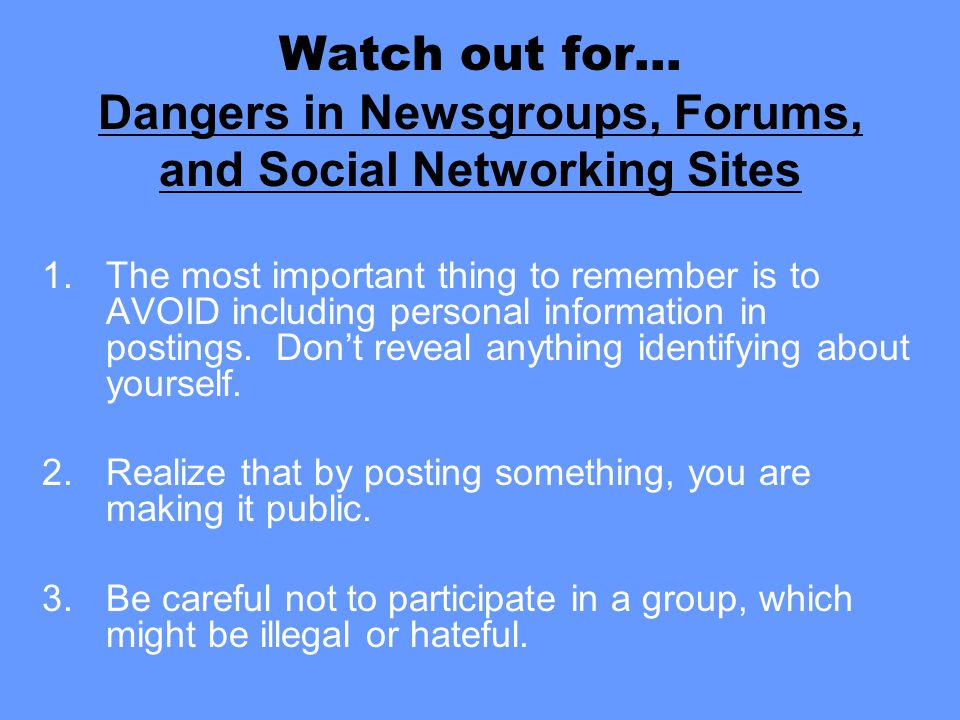 Watch out for… Dangers in Newsgroups, Forums, and Social Networking Sites 1.The most important thing to remember is to AVOID including personal inform