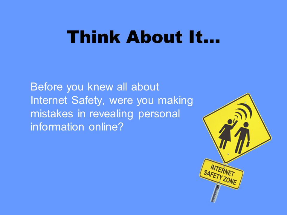 Think About It… Before you knew all about Internet Safety, were you making mistakes in revealing personal information online?