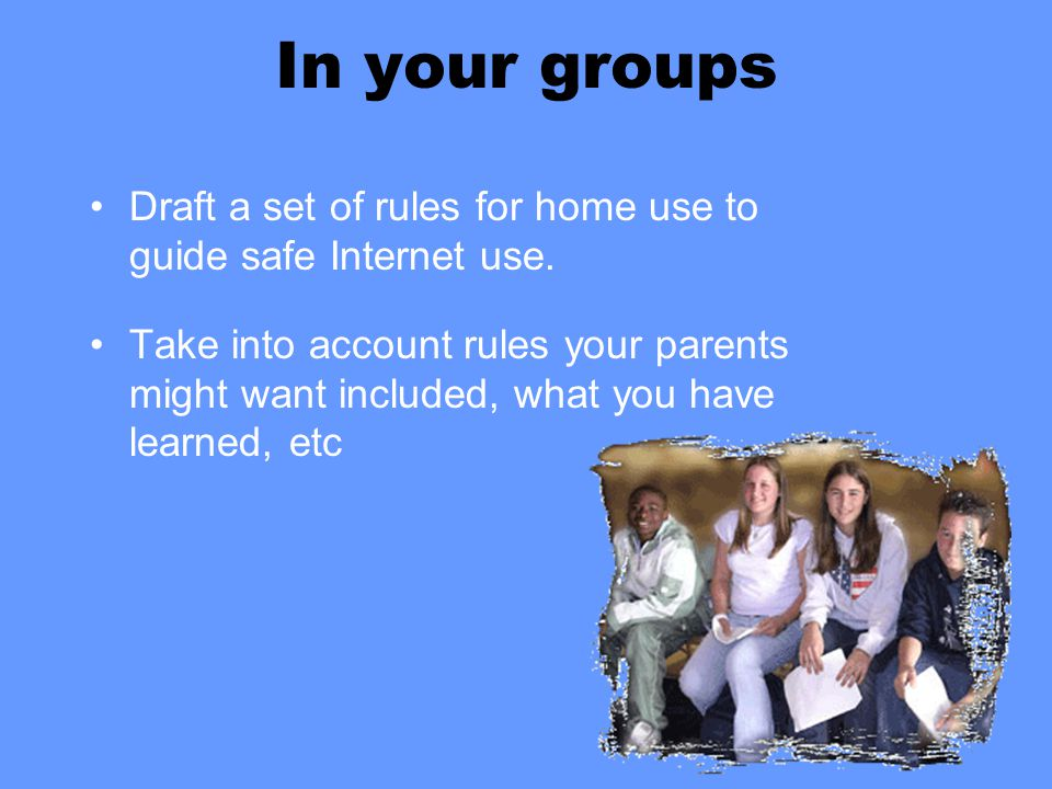 In your groups Draft a set of rules for home use to guide safe Internet use. Take into account rules your parents might want included, what you have l