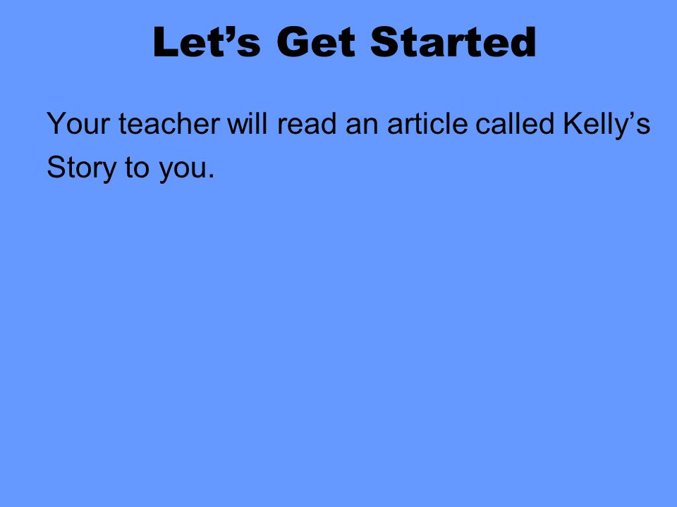 Let's Get Started Your teacher will read an article called Kelly's Story to you.