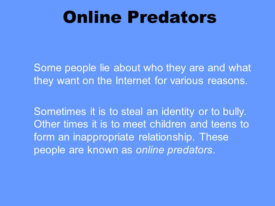 Online Predators Some people lie about who they are and what they want on the Internet for various reasons. Sometimes it is to steal an identity or to