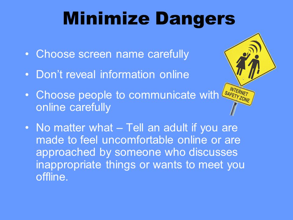 Minimize Dangers Choose screen name carefully Don't reveal information online Choose people to communicate with online carefully No matter what – Tell