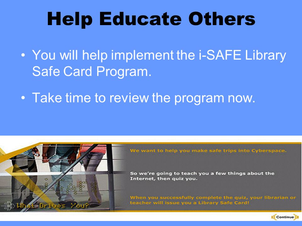 Help Educate Others You will help implement the i-SAFE Library Safe Card Program. Take time to review the program now.