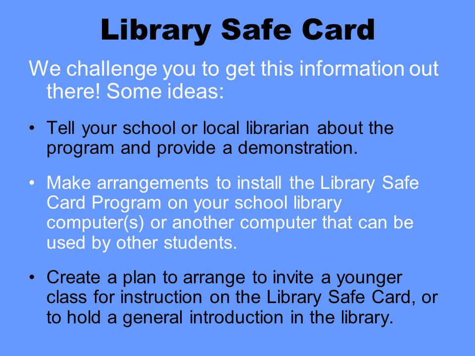 Library Safe Card We challenge you to get this information out there! Some ideas: Tell your school or local librarian about the program and provide a