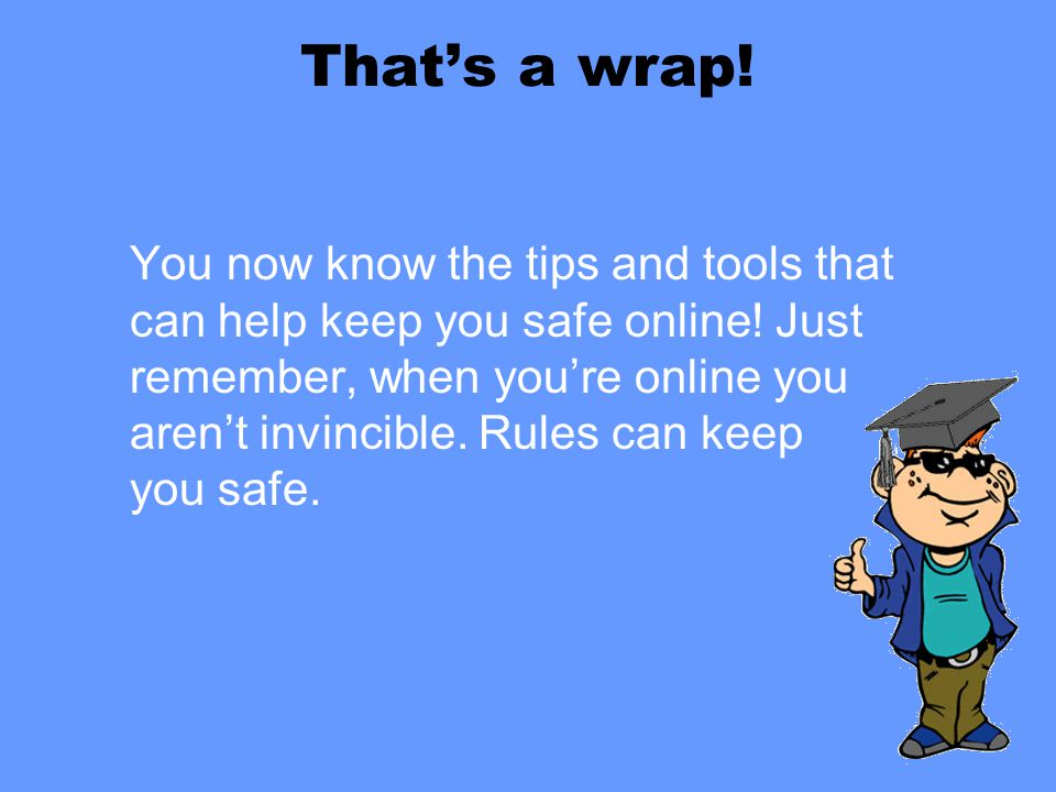 That's a wrap! You now know the tips and tools that can help keep you safe online! Just remember, when you're online you aren't invincible. Rules can
