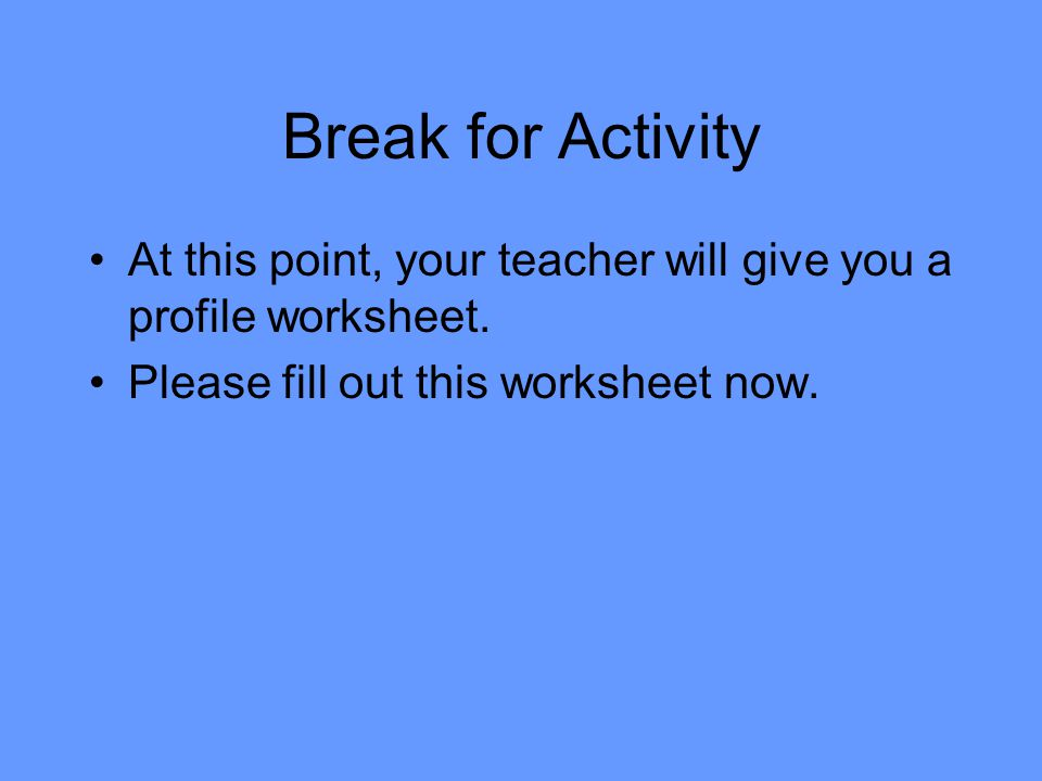 Break for Activity At this point, your teacher will give you a profile worksheet. Please fill out this worksheet now.