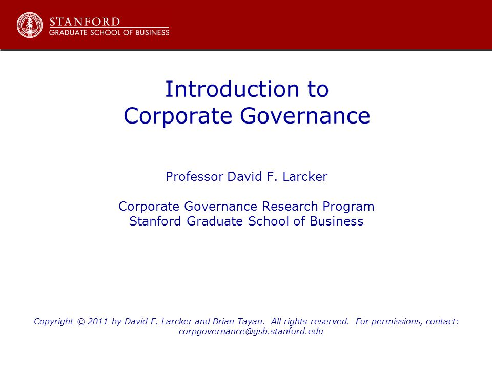 Introduction to Corporate Governance Professor David F. Larcker Corporate Governance Research Program Stanford Graduate School of Business Copyright ©