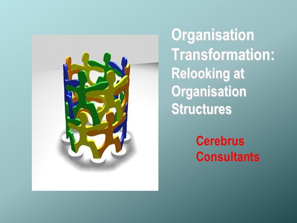 © Copyright- Cerebrus Consultants Organisation Transformation: Relooking at Organisation Structures Cerebrus Consultants